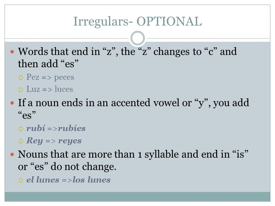 Irregulars- OPTIONALWords that end in z , the z changes to c and then add es Pez => peces. Luz => luces.