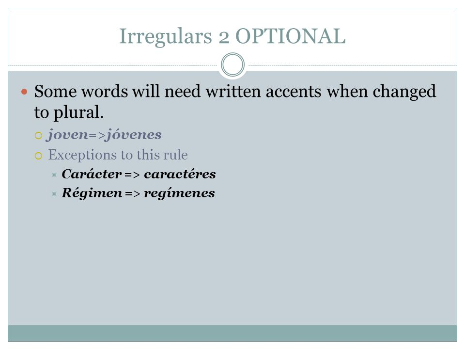 Irregulars 2 OPTIONALSome words will need written accents when changed to plural. joven=>jóvenes. Exceptions to this rule.
