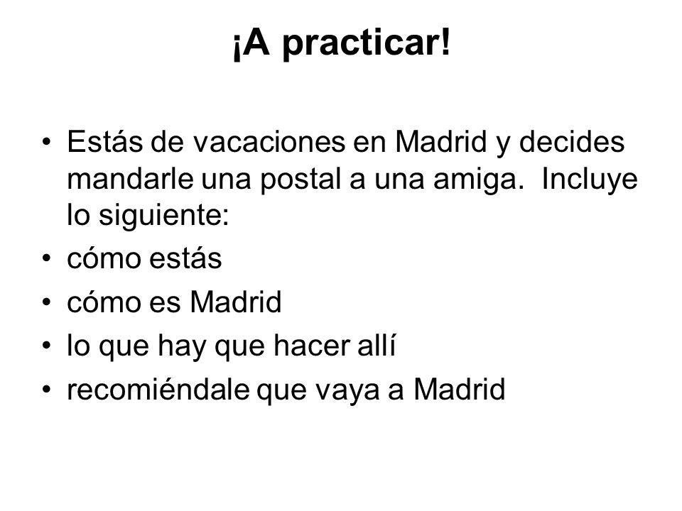 ¡A practicar! Estás de vacaciones en Madrid y decides mandarle una postal a una amiga. Incluye lo siguiente: