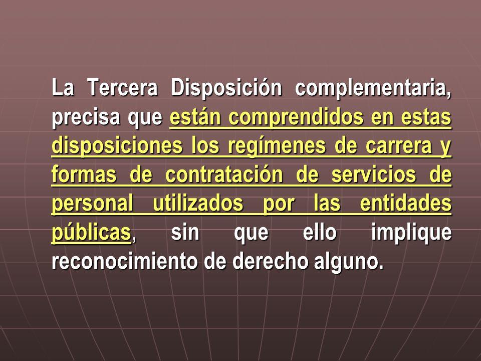 La Tercera Disposición complementaria, precisa que están comprendidos en estas disposiciones los regímenes de carrera y formas de contratación de servicios de personal utilizados por las entidades públicas, sin que ello implique reconocimiento de derecho alguno.