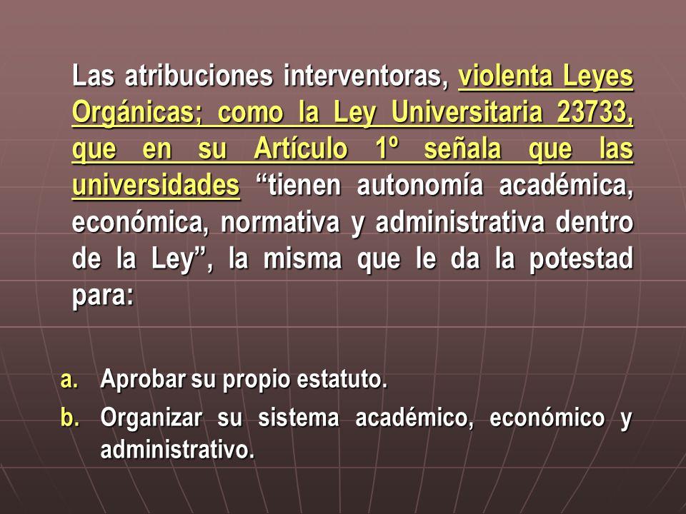 Las atribuciones interventoras, violenta Leyes Orgánicas; como la Ley Universitaria 23733, que en su Artículo 1º señala que las universidades tienen autonomía académica, económica, normativa y administrativa dentro de la Ley , la misma que le da la potestad para: