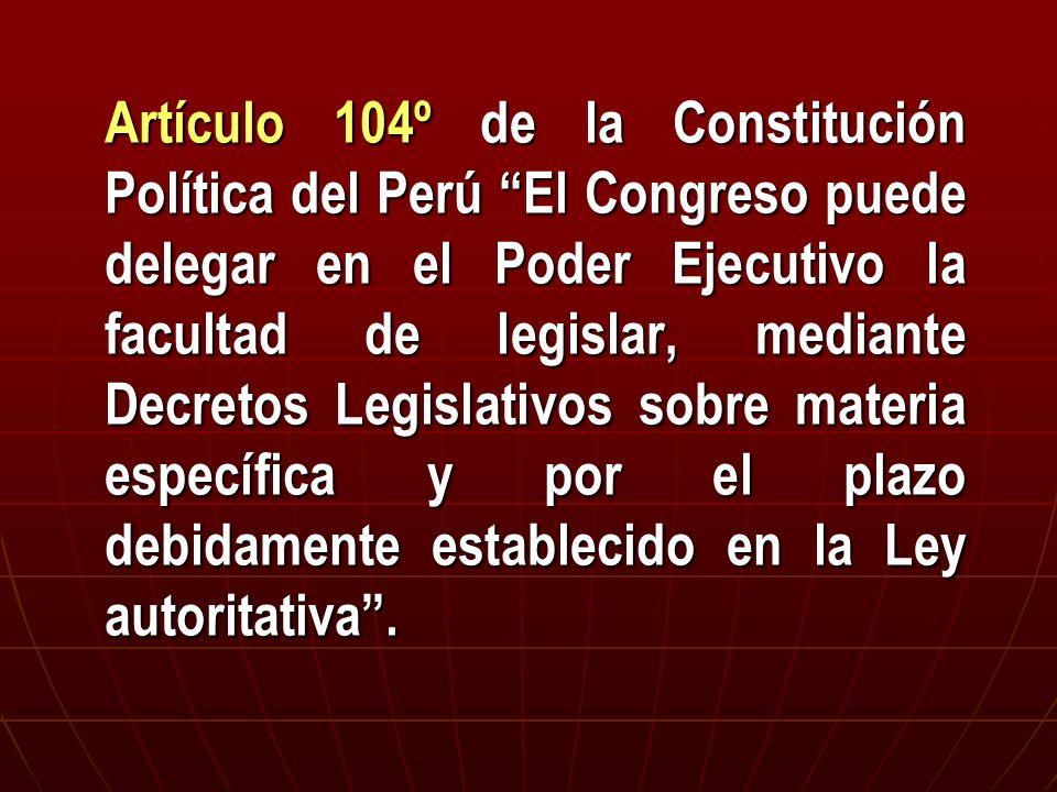 Artículo 104º de la Constitución Política del Perú El Congreso puede delegar en el Poder Ejecutivo la facultad de legislar, mediante Decretos Legislativos sobre materia específica y por el plazo debidamente establecido en la Ley autoritativa .