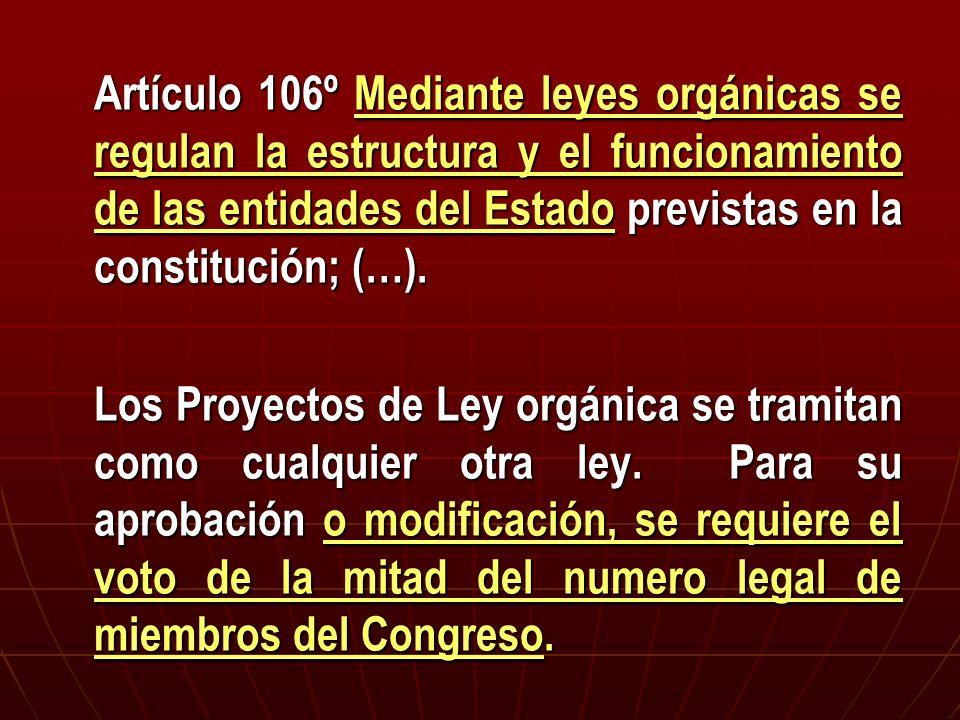 Artículo 106º Mediante leyes orgánicas se regulan la estructura y el funcionamiento de las entidades del Estado previstas en la constitución; (…).