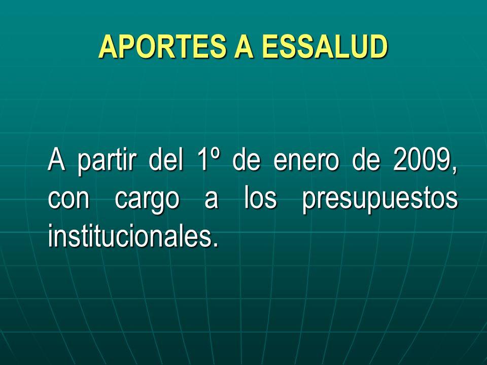 APORTES A ESSALUD A partir del 1º de enero de 2009, con cargo a los presupuestos institucionales.