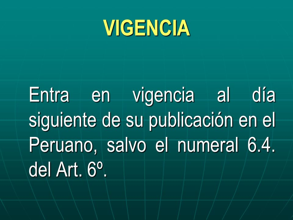 VIGENCIA Entra en vigencia al día siguiente de su publicación en el Peruano, salvo el numeral 6.4.
