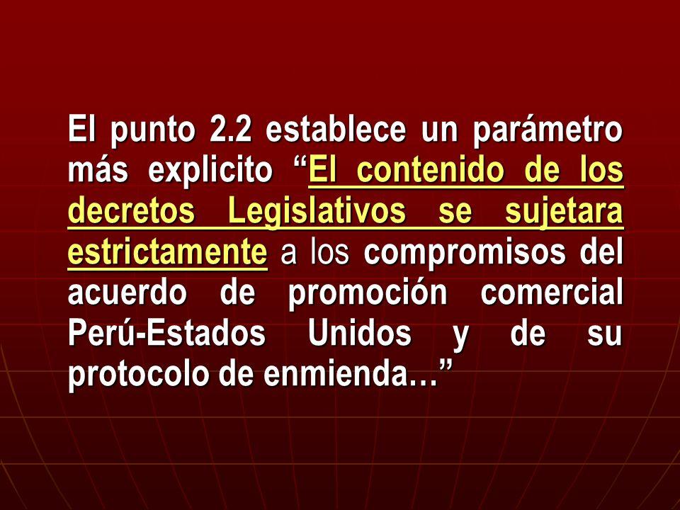 El punto 2.2 establece un parámetro más explicito El contenido de los decretos Legislativos se sujetara estrictamente a los compromisos del acuerdo de promoción comercial Perú-Estados Unidos y de su protocolo de enmienda…