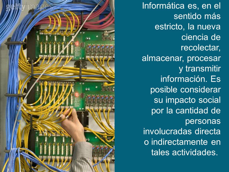 Informática es, en el sentido más estricto, la nueva ciencia de recolectar, almacenar, procesar y transmitir información.