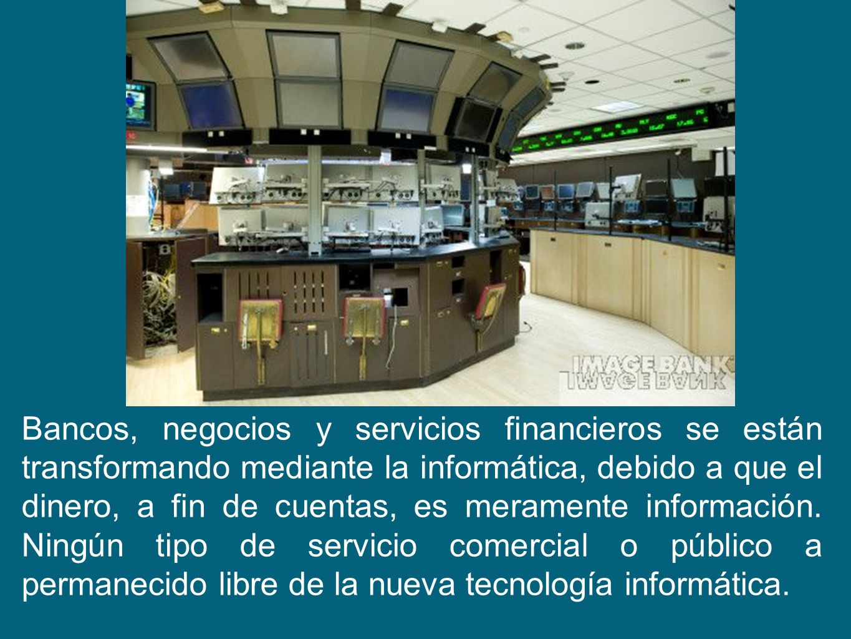 Bancos, negocios y servicios financieros se están transformando mediante la informática, debido a que el dinero, a fin de cuentas, es meramente información.