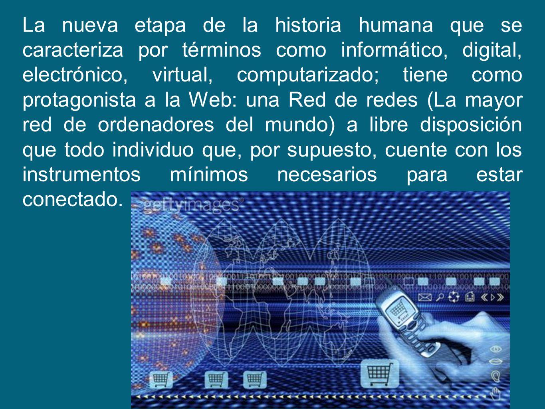 La nueva etapa de la historia humana que se caracteriza por términos como informático, digital, electrónico, virtual, computarizado; tiene como protagonista a la Web: una Red de redes (La mayor red de ordenadores del mundo) a libre disposición que todo individuo que, por supuesto, cuente con los instrumentos mínimos necesarios para estar conectado.