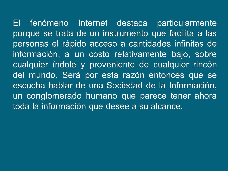 El fenómeno Internet destaca particularmente porque se trata de un instrumento que facilita a las personas el rápido acceso a cantidades infinitas de información, a un costo relativamente bajo, sobre cualquier índole y proveniente de cualquier rincón del mundo.