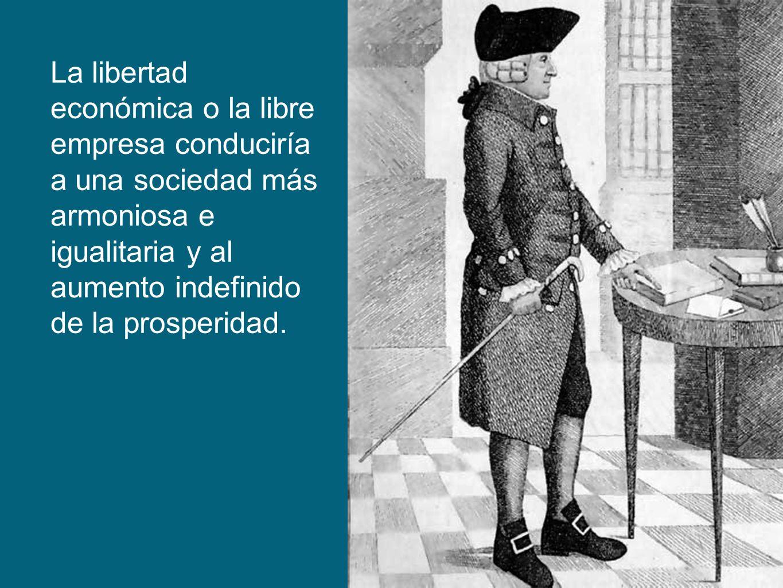 La libertad económica o la libre empresa conduciría a una sociedad más armoniosa e igualitaria y al aumento indefinido de la prosperidad.