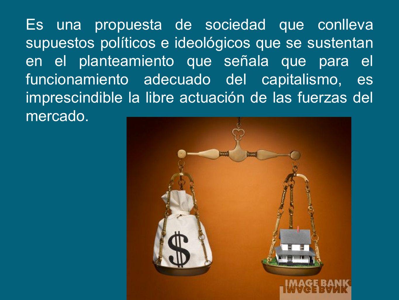 Es una propuesta de sociedad que conlleva supuestos políticos e ideológicos que se sustentan en el planteamiento que señala que para el funcionamiento adecuado del capitalismo, es imprescindible la libre actuación de las fuerzas del mercado.