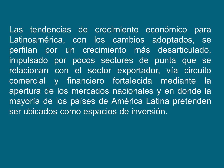 Las tendencias de crecimiento económico para Latinoamérica, con los cambios adoptados, se perfilan por un crecimiento más desarticulado, impulsado por pocos sectores de punta que se relacionan con el sector exportador, vía circuito comercial y financiero fortalecida mediante la apertura de los mercados nacionales y en donde la mayoría de los países de América Latina pretenden ser ubicados como espacios de inversión.