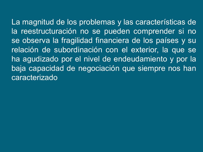 La magnitud de los problemas y las características de la reestructuración no se pueden comprender si no se observa la fragilidad financiera de los países y su relación de subordinación con el exterior, la que se ha agudizado por el nivel de endeudamiento y por la baja capacidad de negociación que siempre nos han caracterizado