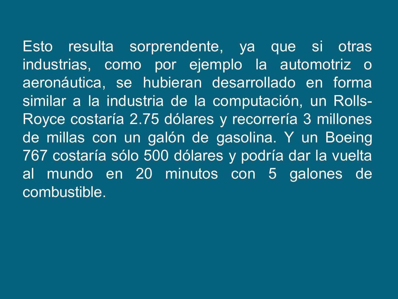 Esto resulta sorprendente, ya que si otras industrias, como por ejemplo la automotriz o aeronáutica, se hubieran desarrollado en forma similar a la industria de la computación, un Rolls-Royce costaría 2.75 dólares y recorrería 3 millones de millas con un galón de gasolina.