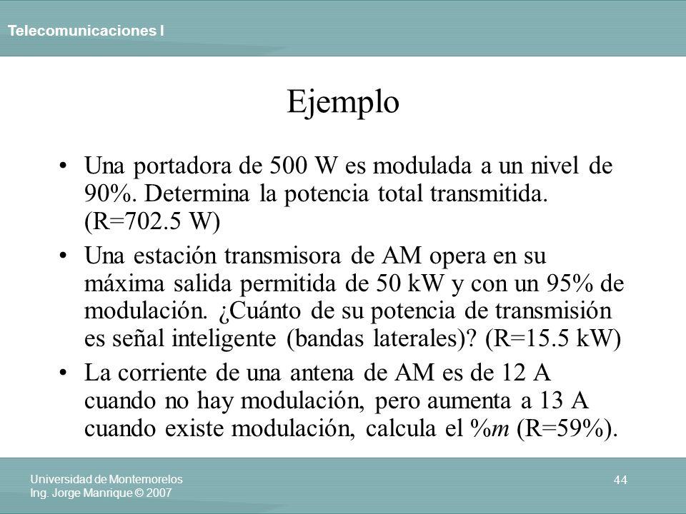 Ejemplo Una portadora de 500 W es modulada a un nivel de 90%. Determina la potencia total transmitida. (R=702.5 W)