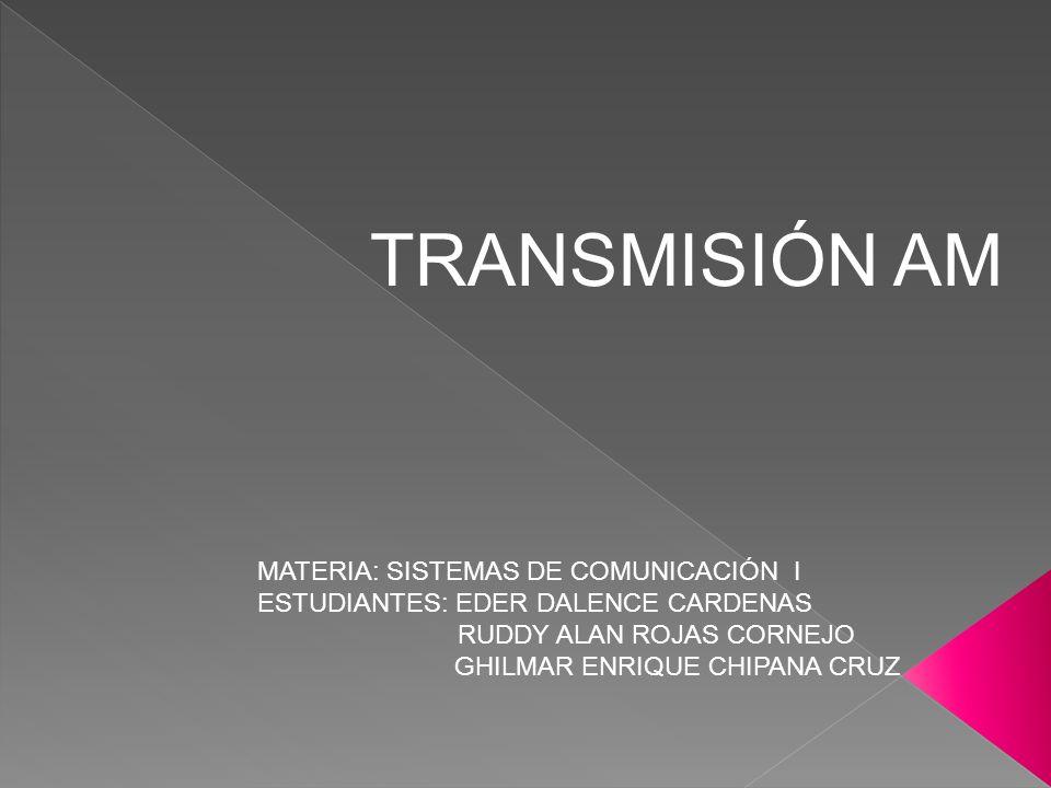 TRANSMISIÓN AM MATERIA: SISTEMAS DE COMUNICACIÓN I ESTUDIANTES: EDER DALENCE CARDENAS. RUDDY ALAN ROJAS CORNEJO.