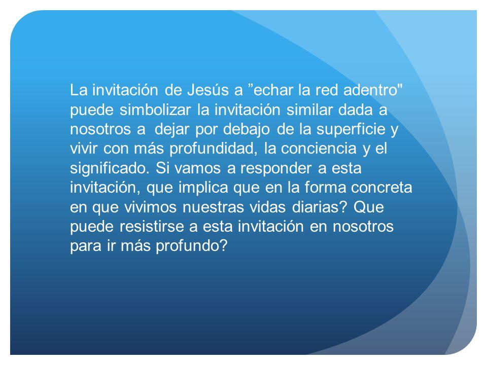 La invitación de Jesús a echar la red adentro puede simbolizar la invitación similar dada a nosotros a dejar por debajo de la superficie y vivir con más profundidad, la conciencia y el significado.