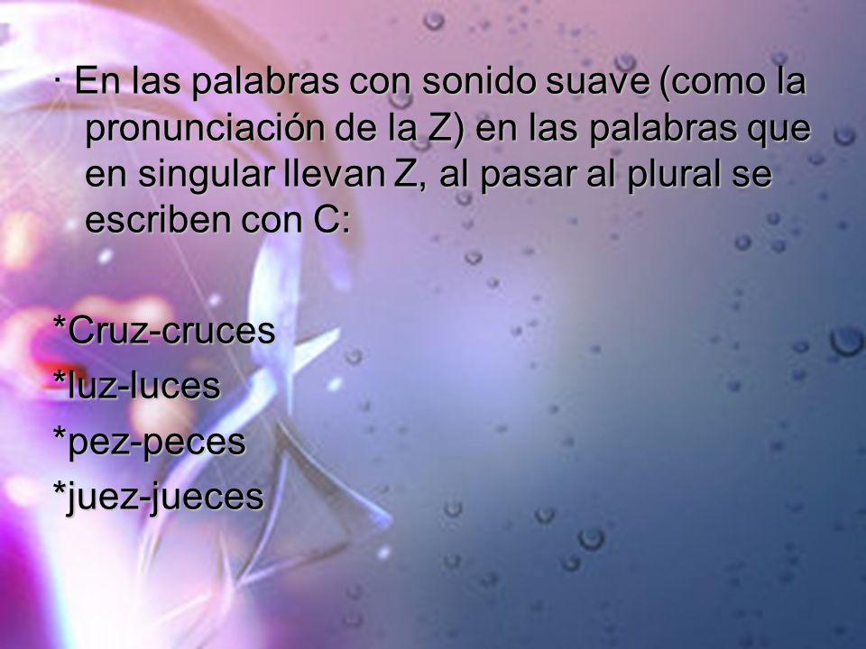 · En las palabras con sonido suave (como la pronunciación de la Z) en las palabras que en singular llevan Z, al pasar al plural se escriben con C: