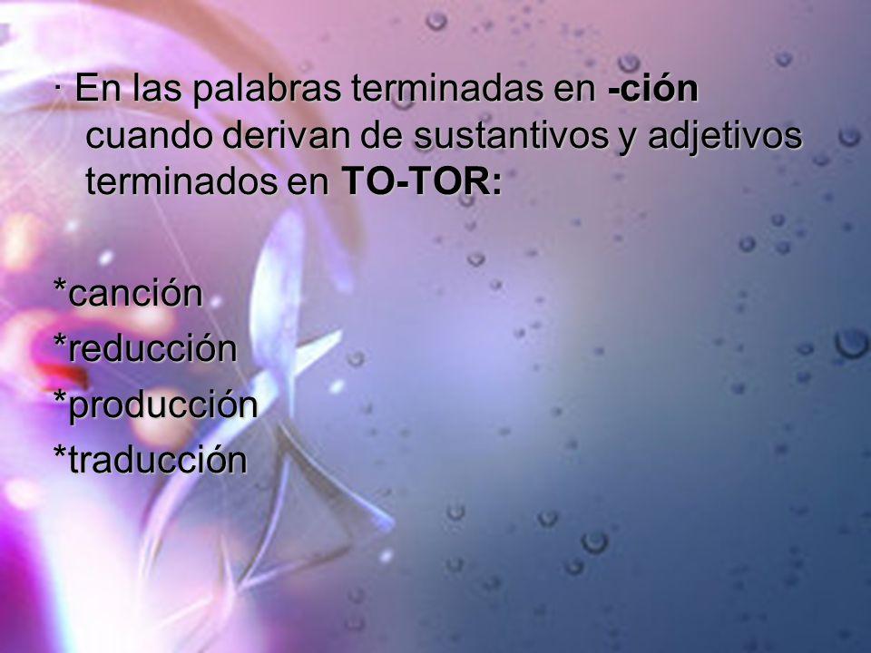 · En las palabras terminadas en -ción cuando derivan de sustantivos y adjetivos terminados en TO-TOR: