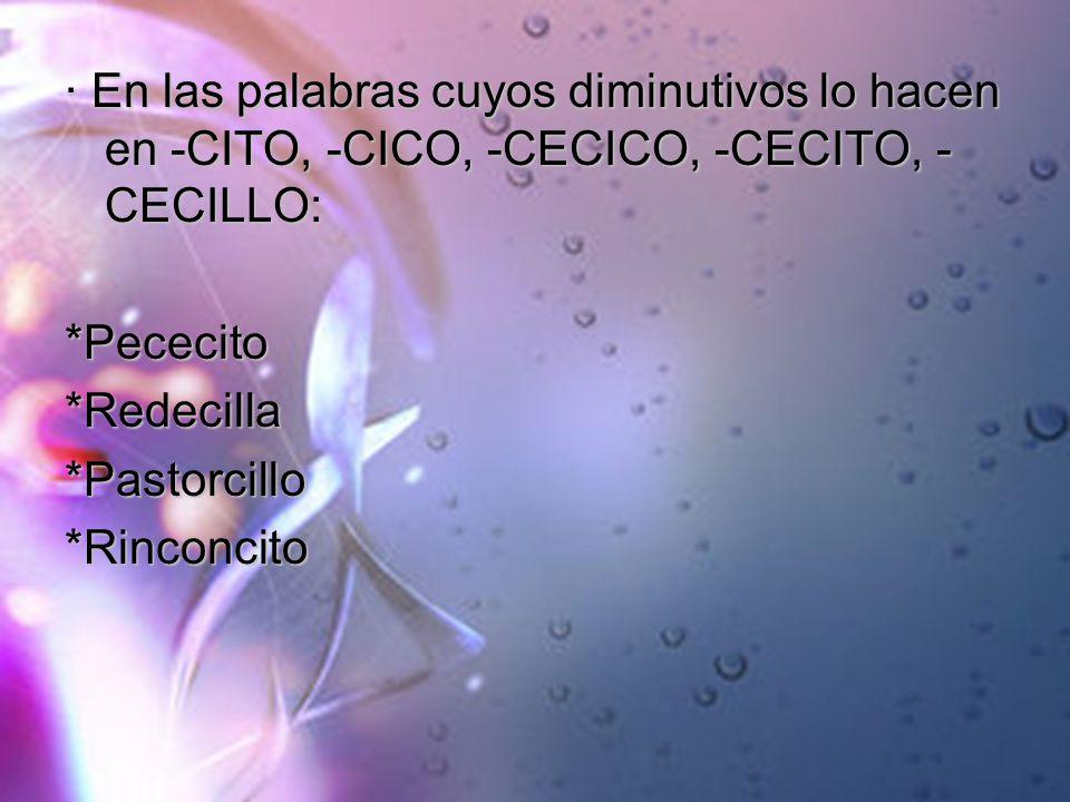 · En las palabras cuyos diminutivos lo hacen en -CITO, -CICO, -CECICO, -CECITO, -CECILLO: