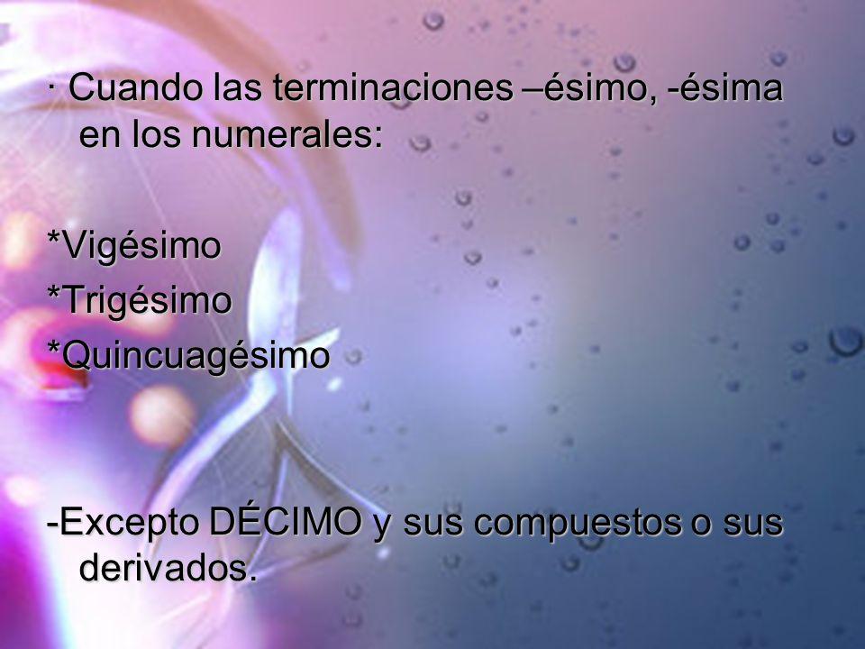 · Cuando las terminaciones –ésimo, -ésima en los numerales: