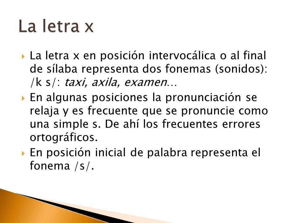 La letra x La letra x en posición intervocálica o al final de sílaba representa dos fonemas (sonidos): /k s/: taxi, axila, examen…