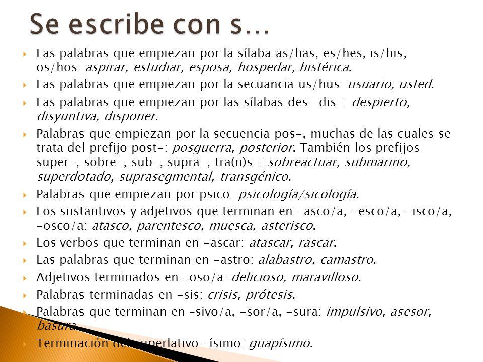 Se escribe con s…Las palabras que empiezan por la sílaba as/has, es/hes, is/his, os/hos: aspirar, estudiar, esposa, hospedar, histérica.