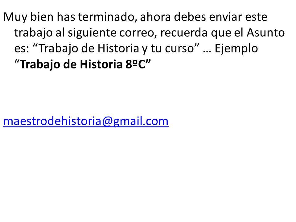 Muy bien has terminado, ahora debes enviar este trabajo al siguiente correo, recuerda que el Asunto es: Trabajo de Historia y tu curso … Ejemplo Trabajo de Historia 8ºC maestrodehistoria@gmail.com