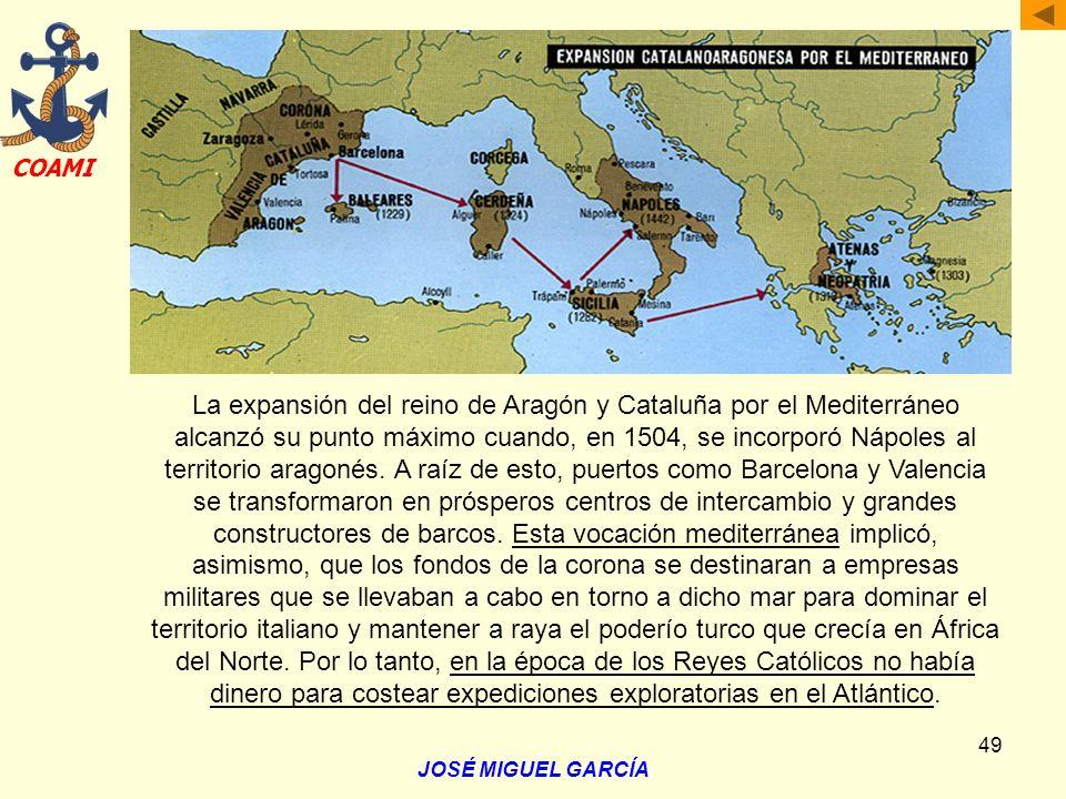 La expansión del reino de Aragón y Cataluña por el Mediterráneo alcanzó su punto máximo cuando, en 1504, se incorporó Nápoles al territorio aragonés. A raíz de esto, puertos como Barcelona y Valencia se transformaron en prósperos centros de intercambio y grandes constructores de barcos. Esta vocación mediterránea implicó, asimismo, que los fondos de la corona se destinaran a empresas militares que se llevaban a cabo en torno a dicho mar para dominar el territorio italiano y mantener a raya el poderío turco que crecía en África del Norte. Por lo tanto, en la época de los Reyes Católicos no había dinero para costear expediciones exploratorias en el Atlántico.