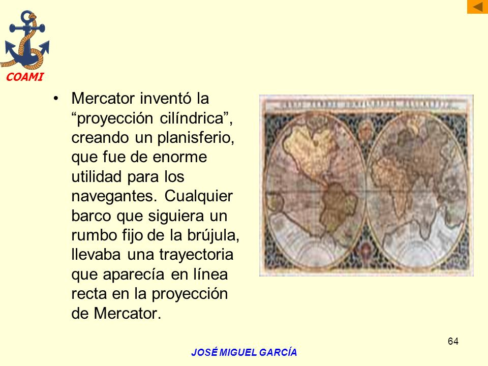 Mercator inventó la proyección cilíndrica , creando un planisferio, que fue de enorme utilidad para los navegantes. Cualquier barco que siguiera un rumbo fijo de la brújula, llevaba una trayectoria que aparecía en línea recta en la proyección de Mercator.