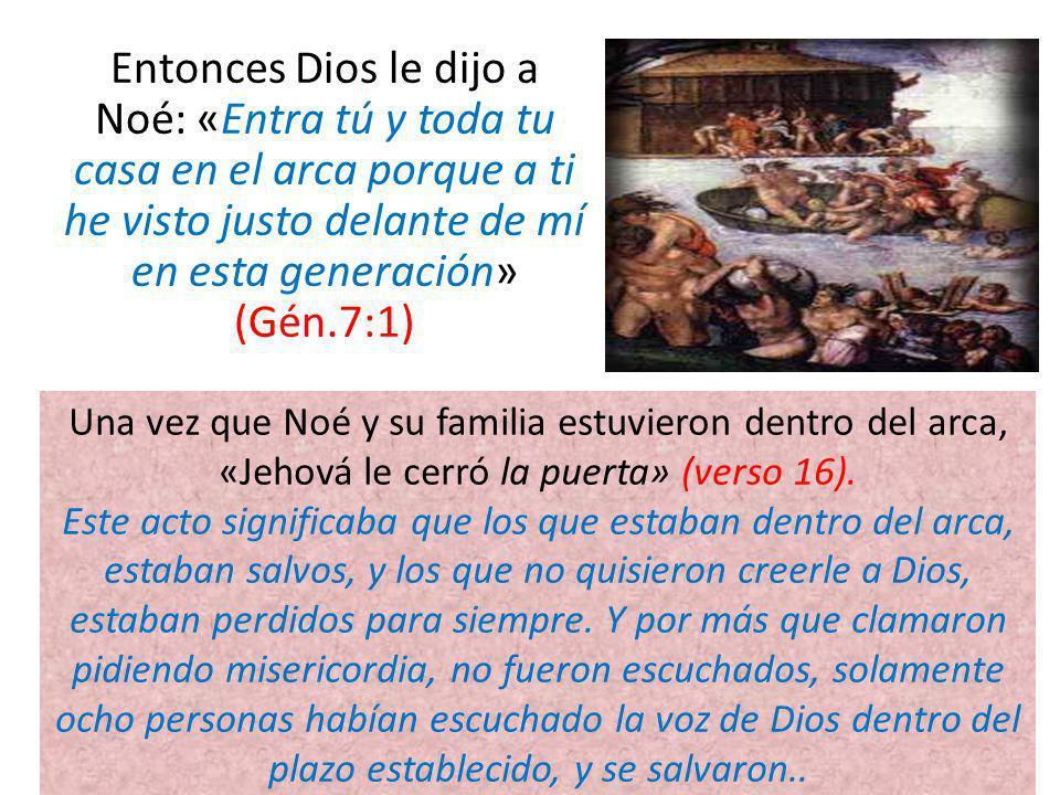 Entonces Dios le dijo a Noé: «Entra tú y toda tu casa en el arca porque a ti he visto justo delante de mí en esta generación» (Gén.7:1)