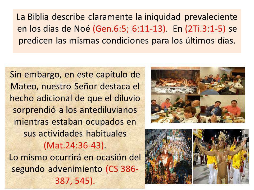 La Biblia describe claramente la iniquidad prevaleciente en los días de Noé (Gen.6:5; 6:11-13). En (2Ti.3:1-5) se predicen las mismas condiciones para los últimos días.