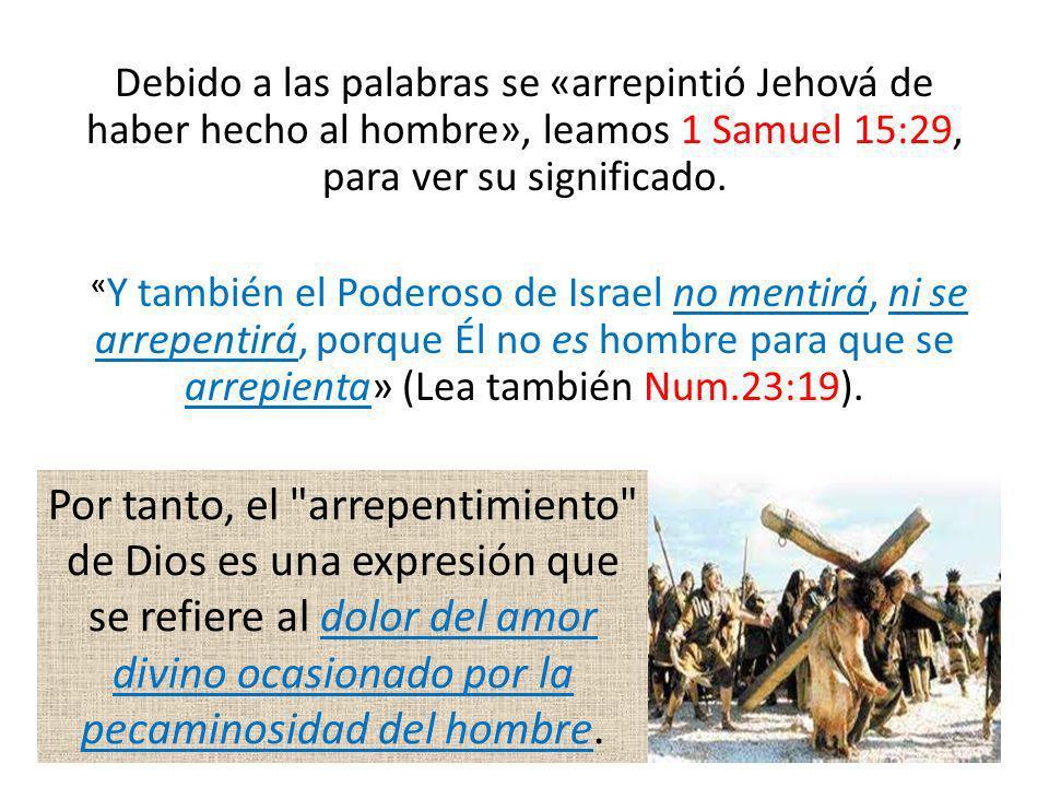 Debido a las palabras se «arrepintió Jehová de haber hecho al hombre», leamos 1 Samuel 15:29, para ver su significado. «Y también el Poderoso de Israel no mentirá, ni se arrepentirá, porque Él no es hombre para que se arrepienta» (Lea también Num.23:19).