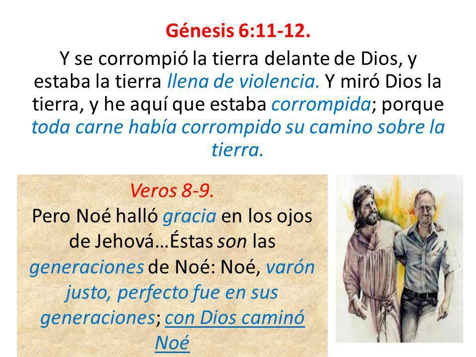 Génesis 6:11-12. Y se corrompió la tierra delante de Dios, y estaba la tierra llena de violencia. Y miró Dios la tierra, y he aquí que estaba corrompida; porque toda carne había corrompido su camino sobre la tierra.