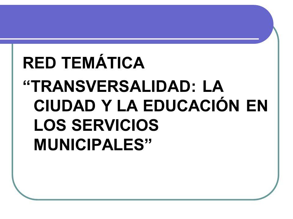RED TEMÁTICA TRANSVERSALIDAD: LA CIUDAD Y LA EDUCACIÓN EN LOS SERVICIOS MUNICIPALES