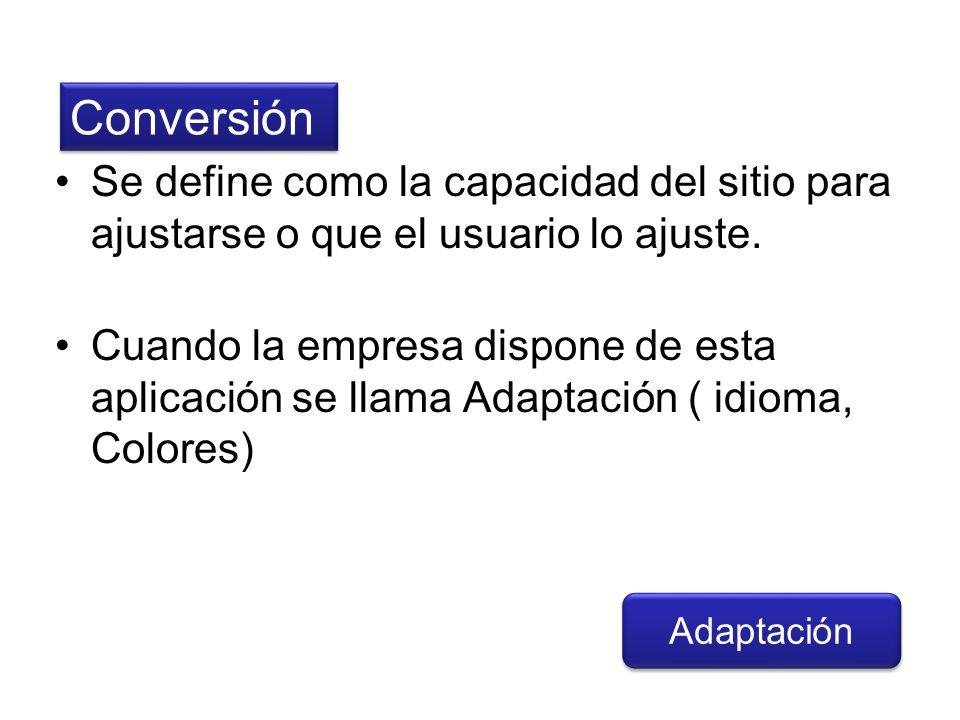 ConversiónSe define como la capacidad del sitio para ajustarse o que el usuario lo ajuste.
