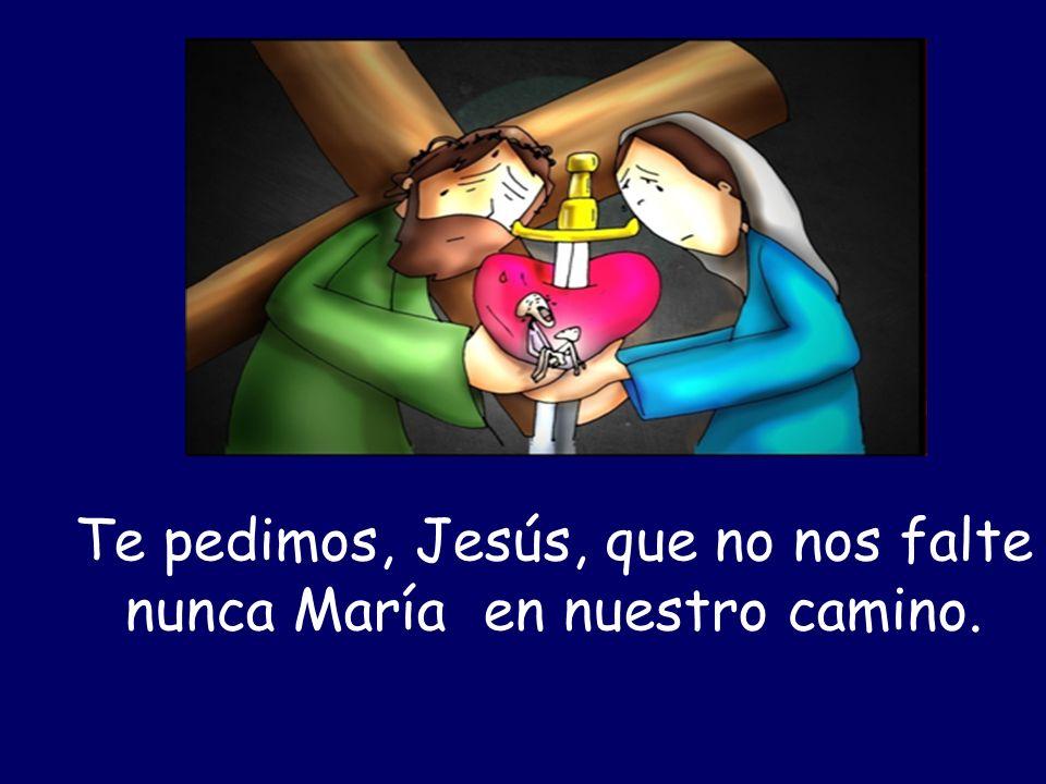 Te pedimos, Jesús, que no nos falte nunca María en nuestro camino.