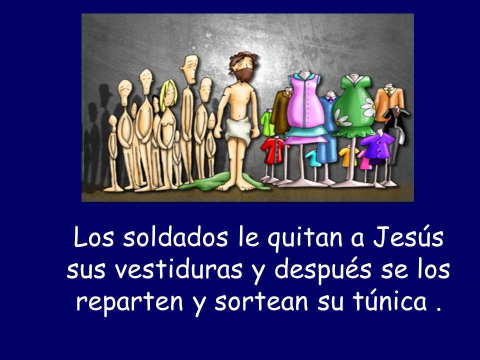 Los soldados le quitan a Jesús sus vestiduras y después se los reparten y sortean su túnica .