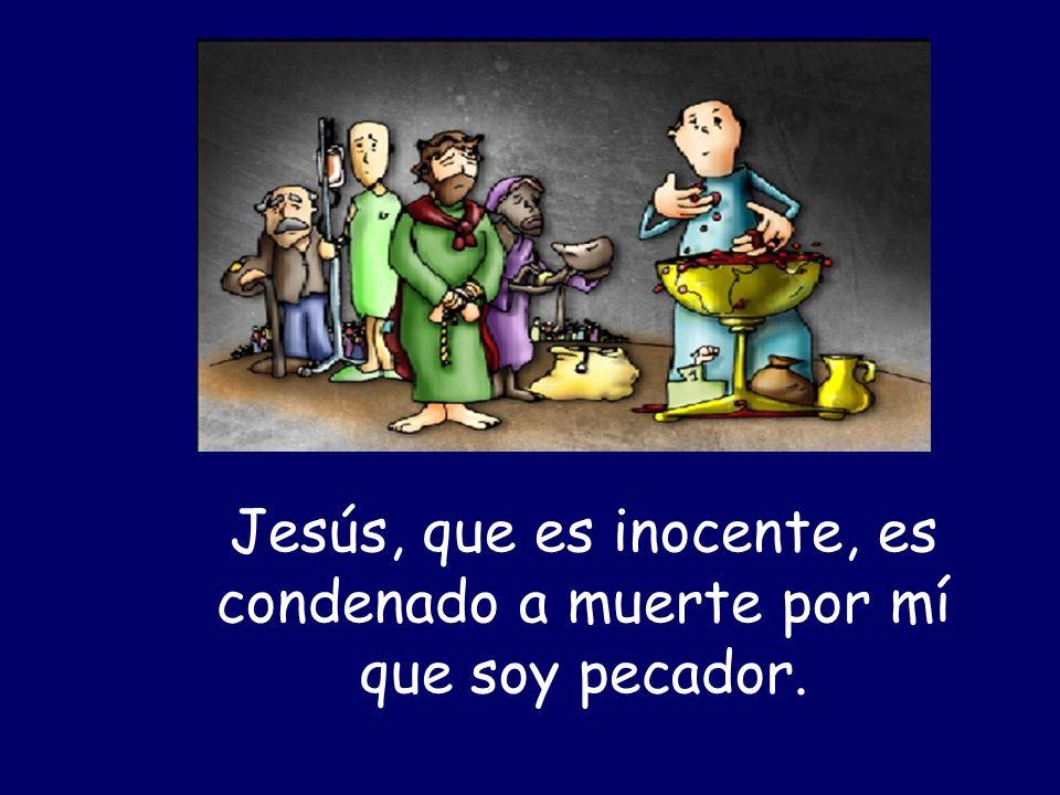 Jesús, que es inocente, es condenado a muerte por mí que soy pecador.