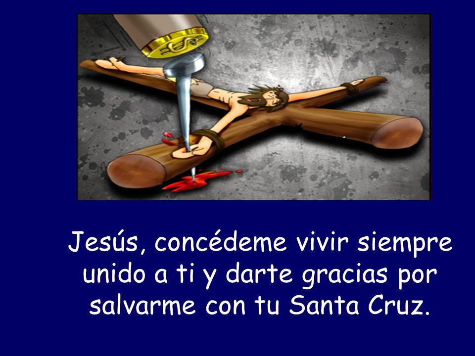 Jesús, concédeme vivir siempre unido a ti y darte gracias por salvarme con tu Santa Cruz.