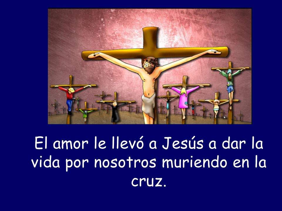 El amor le llevó a Jesús a dar la vida por nosotros muriendo en la cruz.