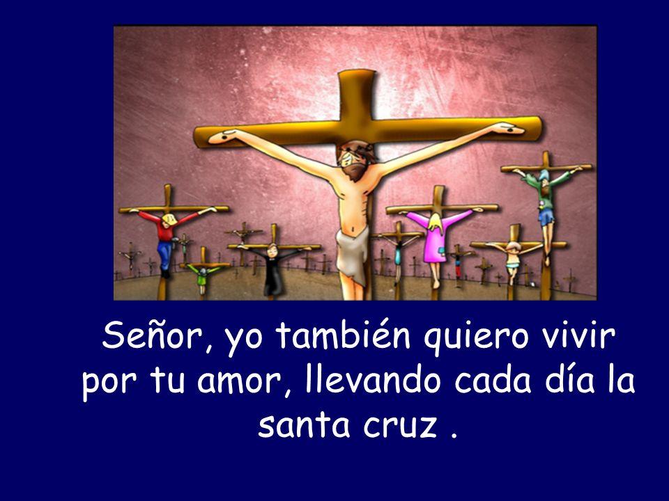 Señor, yo también quiero vivir por tu amor, llevando cada día la santa cruz .