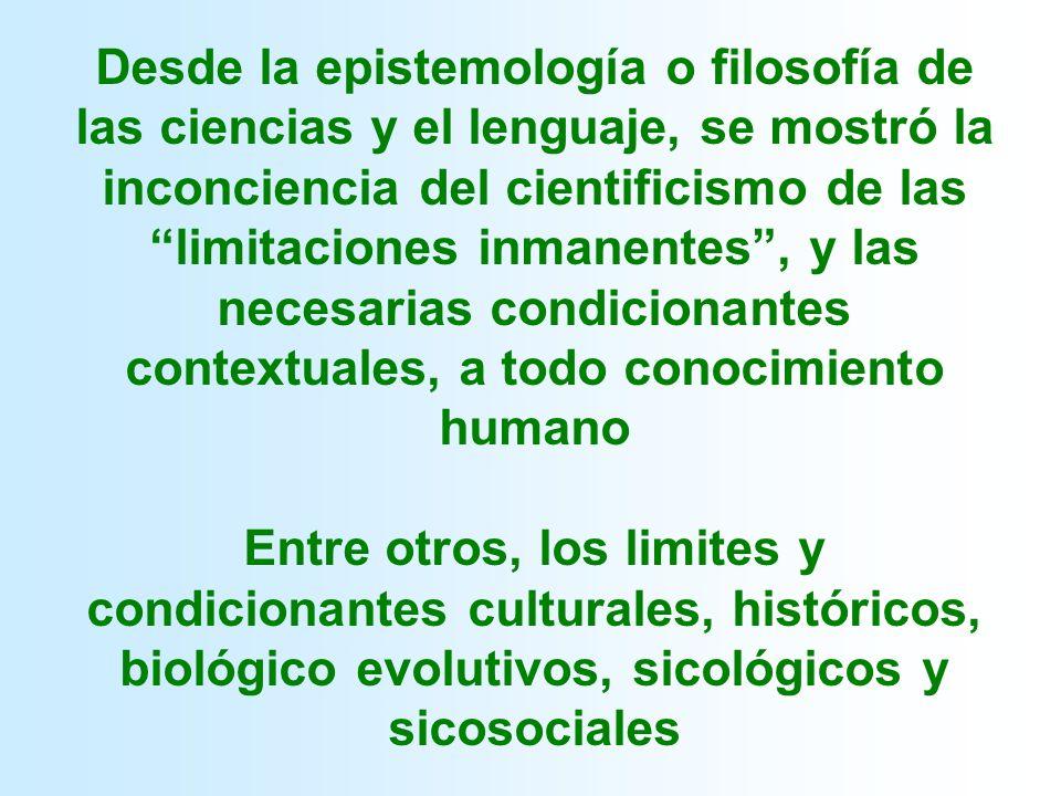 Desde la epistemología o filosofía de las ciencias y el lenguaje, se mostró la inconciencia del cientificismo de las limitaciones inmanentes , y las necesarias condicionantes contextuales, a todo conocimiento humano