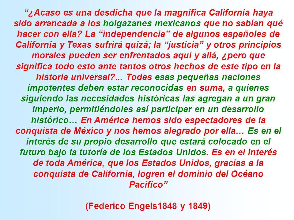 ¿Acaso es una desdicha que la magnifica California haya sido arrancada a los holgazanes mexicanos que no sabían qué hacer con ella La independencia de algunos españoles de California y Texas sufrirá quizá; la justicia y otros principios morales pueden ser enfrentados aquí y allá, ¿pero que significa todo esto ante tantos otros hechos de este tipo en la historia universal ... Todas esas pequeñas naciones impotentes deben estar reconocidas en suma, a quienes siguiendo las necesidades históricas las agregan a un gran imperio, permitiéndoles así participar en un desarrollo histórico… En América hemos sido espectadores de la conquista de México y nos hemos alegrado por ella… Es en el interés de su propio desarrollo que estará colocado en el futuro bajo la tutoría de los Estados Unidos. Es en el interés de toda América, que los Estados Unidos, gracias a la conquista de California, logren el dominio del Océano Pacífico