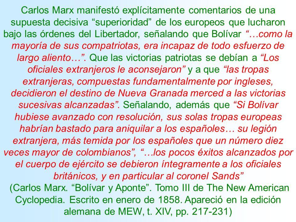 Carlos Marx manifestó explícitamente comentarios de una supuesta decisiva superioridad de los europeos que lucharon bajo las órdenes del Libertador, señalando que Bolívar …como la mayoría de sus compatriotas, era incapaz de todo esfuerzo de largo aliento… . Que las victorias patriotas se debían a Los oficiales extranjeros le aconsejaron y a que las tropas extranjeras, compuestas fundamentalmente por ingleses, decidieron el destino de Nueva Granada merced a las victorias sucesivas alcanzadas . Señalando, además que Si Bolívar hubiese avanzado con resolución, sus solas tropas europeas habrían bastado para aniquilar a los españoles… su legión extranjera, más temida por los españoles que un número diez veces mayor de colombianos , …los pocos éxitos alcanzados por el cuerpo de ejército se debieron íntegramente a los oficiales británicos, y en particular al coronel Sands