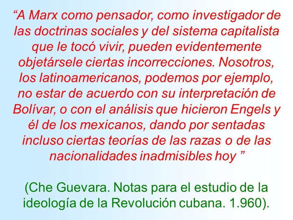 A Marx como pensador, como investigador de las doctrinas sociales y del sistema capitalista que le tocó vivir, pueden evidentemente objetársele ciertas incorrecciones. Nosotros, los latinoamericanos, podemos por ejemplo, no estar de acuerdo con su interpretación de Bolívar, o con el análisis que hicieron Engels y él de los mexicanos, dando por sentadas incluso ciertas teorías de las razas o de las nacionalidades inadmisibles hoy