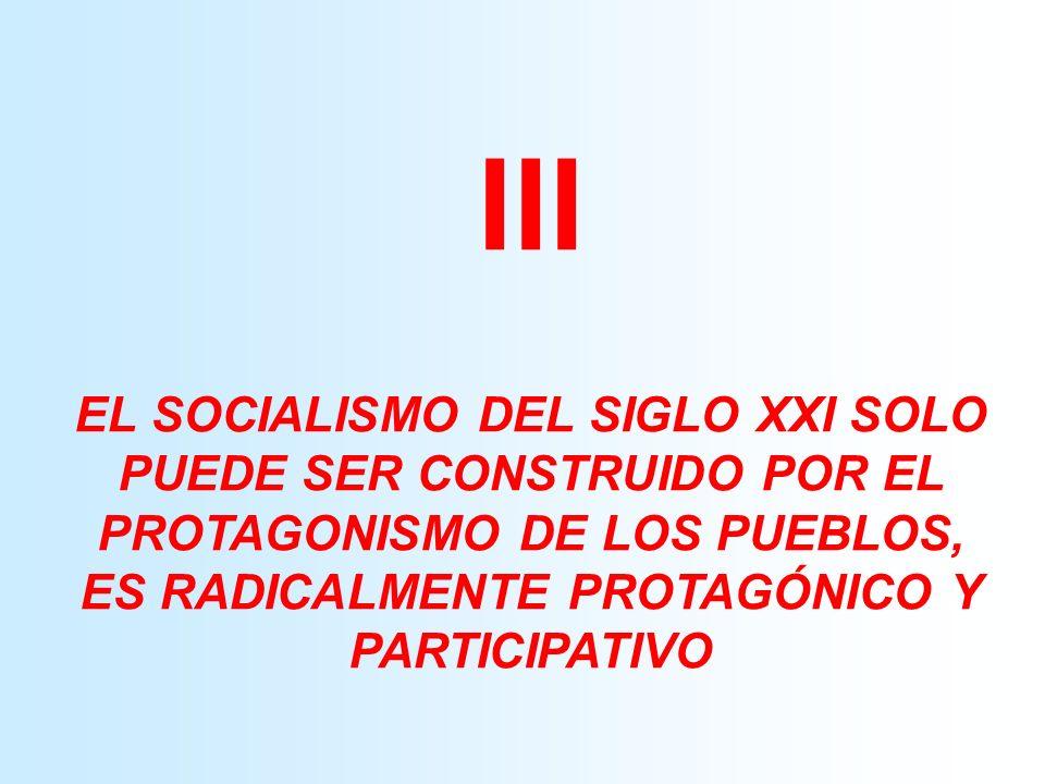 III EL SOCIALISMO DEL SIGLO XXI SOLO PUEDE SER CONSTRUIDO POR EL PROTAGONISMO DE LOS PUEBLOS, ES RADICALMENTE PROTAGÓNICO Y PARTICIPATIVO.
