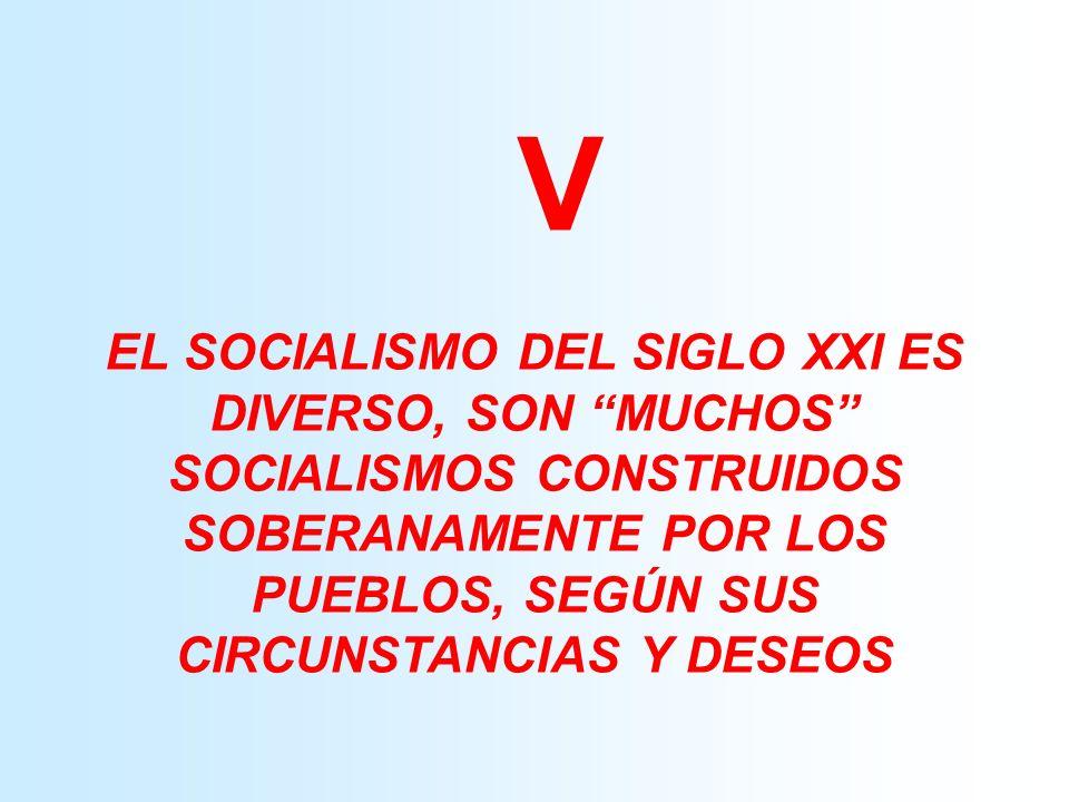 V EL SOCIALISMO DEL SIGLO XXI ES DIVERSO, SON MUCHOS SOCIALISMOS CONSTRUIDOS SOBERANAMENTE POR LOS PUEBLOS, SEGÚN SUS CIRCUNSTANCIAS Y DESEOS.