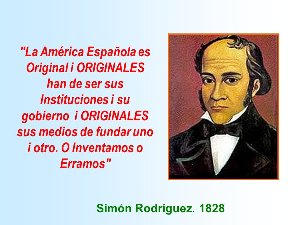 La América Española es Original i ORIGINALES han de ser sus Instituciones i su gobierno i ORIGINALES sus medios de fundar uno i otro. O Inventamos o Erramos